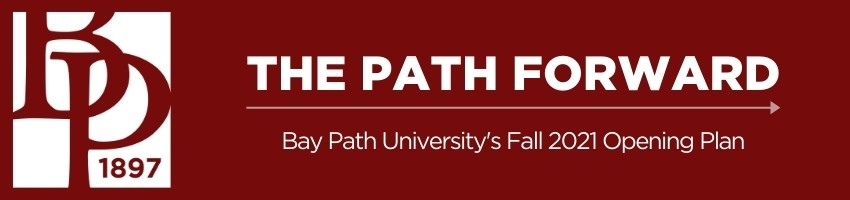 Maroon box with text that says The Path Forward Bay Path University's Fall 2021 Opening Plan